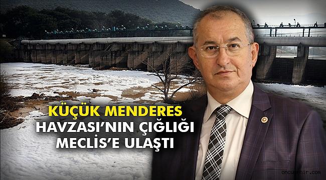Küçük Menderes Havzası'nın çığlığı Meclis'e ulaştı