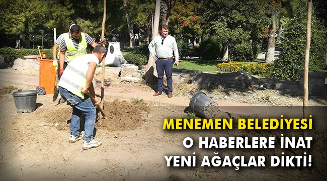 Menemen Belediyesi, o haberlere inat yeni ağaçlar dikti!