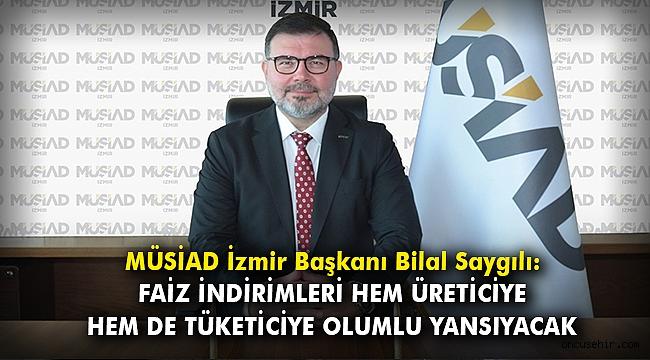 MÜSİAD İzmir Başkanı Bilal Saygılı: Faiz indirimleri hem üreticiye hem de tüketiciye olumlu yansıyacak