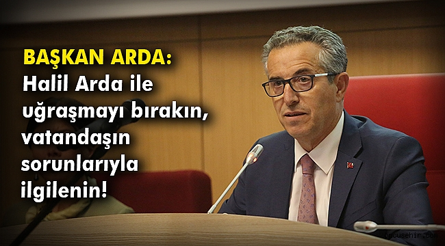 Başkan Arda: Halil Arda ile uğraşmayı bırakın, vatandaşın sorunlarıyla ilgilenin