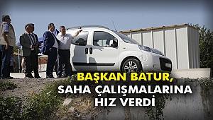 Başkan Batur, saha çalışmalarına hız verdi