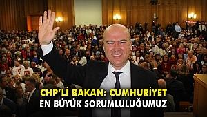CHP'li Bakan: Cumhuriyet, en büyük sorumluluğumuz
