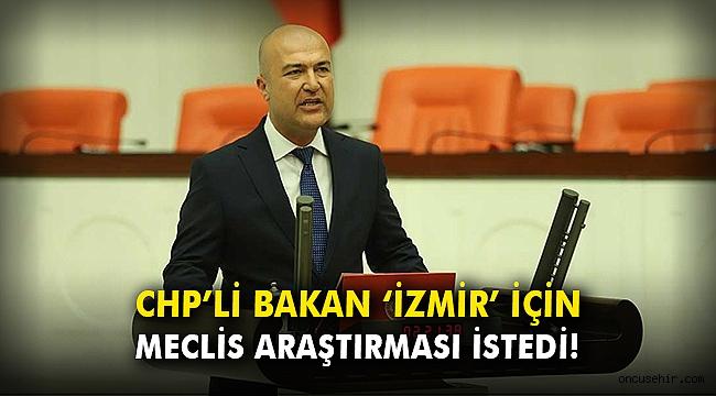 CHP'li Bakan 'İzmir' için Meclis araştırması istedi!