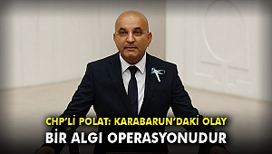 CHP'li Polat: Karabarun'daki olay bir algı operasyonudur