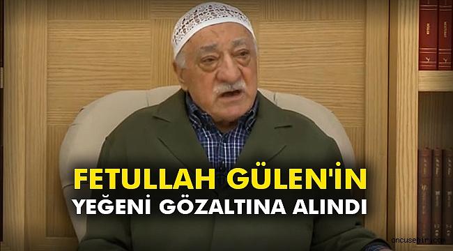 Fetullah Gülen'in yeğeni gözaltına alındı