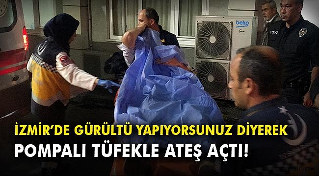 İzmir'de gürültü yapıyorsunuz diyerek pompalı tüfekle ateş açtı!