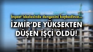 İzmir'de inşaat iskelesinden düşen işçi hayatını kaybetti