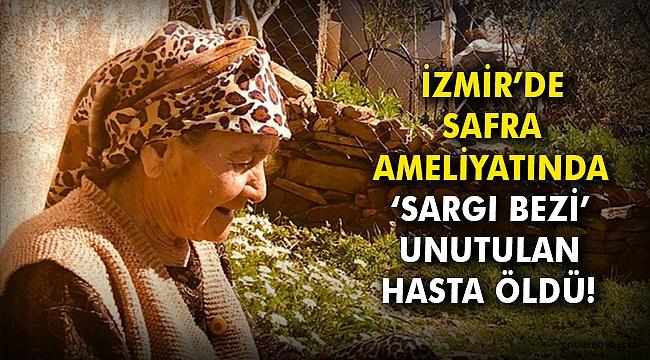 İzmir'de safra ameliyatında 'sargı bezi' unutulan hasta öldü!