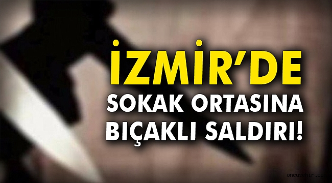 İzmir'de sokak ortasına bıçaklı saldırı!