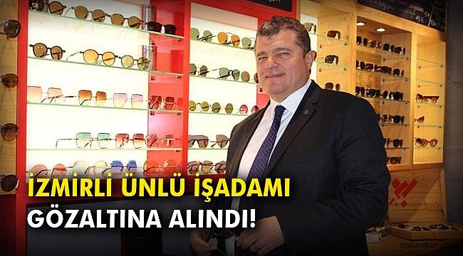 İzmirli ünlü işadamı gözaltına alındı!