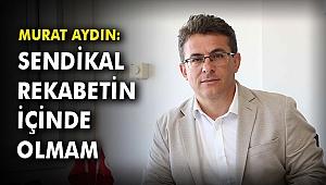 Murat Aydın: Sendikal rekabetin içinde olmam