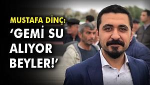 Mustafa Dinç: Gemi su alıyor beyler