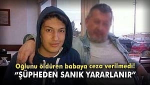 Oğlunu öldüren babaya ceza verilmedi!