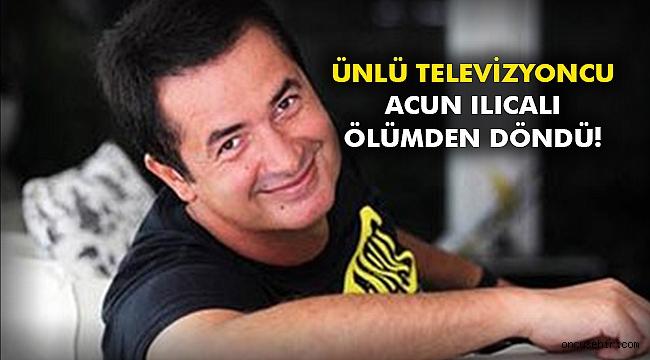 Ünlü televizyoncu Acun Ilıcalı ölümden döndü!