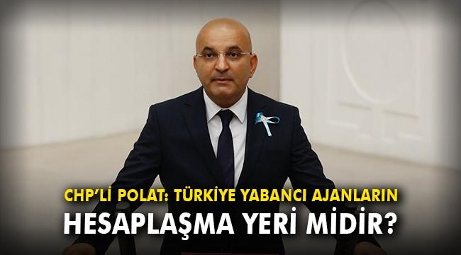 CHP'li Polat: Türkiye yabancı ajanların hesaplaşma yeri midir?
