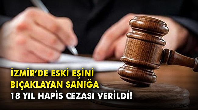 İzmir'de eski eşini bıçaklayan sanığa 18 yıl hapis cezası verildi