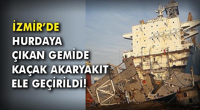 İzmir'de hurdaya çıkan gemide kaçak akaryakıt ele geçirildi