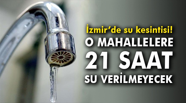 İzmir'de su kesintisi! O mahallelere 21 saat su verilmeyecek