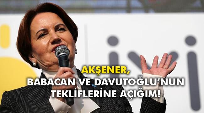 Akşener, Babacan ve Davutoğlu'nun tekliflerine açığım!