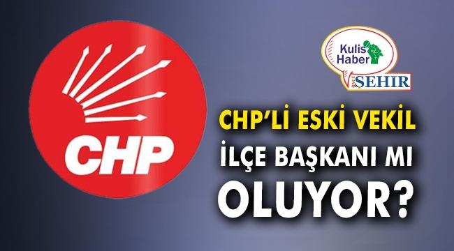 CHP'li eski vekil ilçe başkanı mı oluyor?