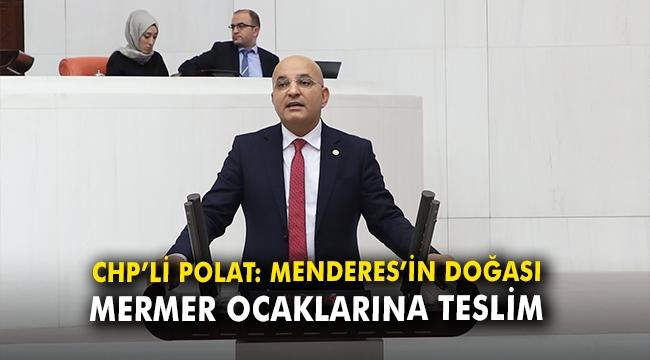 CHP'li Polat: Menderes'in doğası mermer ocaklarına teslim