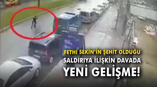 Fethi Sekin'in şehit olduğu saldırıya ilişkin davada yeni gelişme!