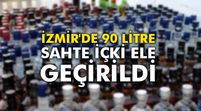 İzmir'de 90 litre sahte içki ele geçirildi
