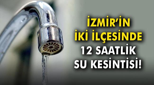 İzmir'in iki ilçesinde 12 saatlik su kesintisi!