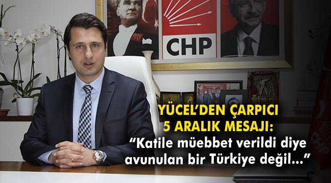 """Yücel'den Çarpıcı 5 Aralık mesajı: """"Katile müebbet verildi diye avunulan bir Türkiye değil…"""""""