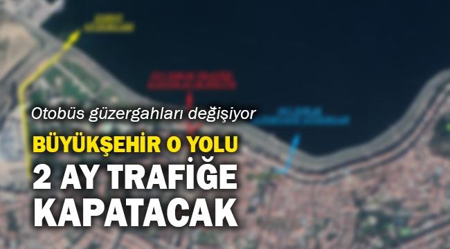 Büyükşehir o yolu 2 ay trafiğe kapatacak
