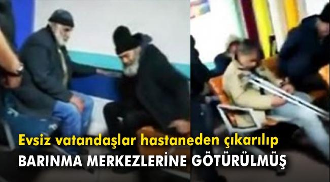 Evsiz vatandaşlar hastaneden çıkarılıp barınma merkezlerine götürülmüş