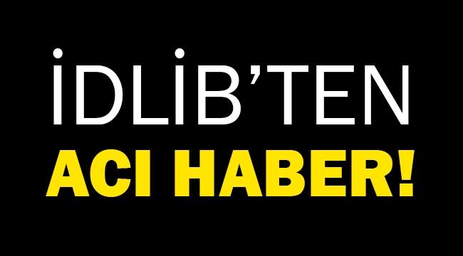 İdlib'ten acı haber!