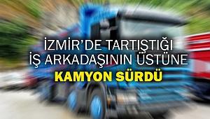İzmir'de tartıştığı iş arkadaşının üstüne kamyon sürdü