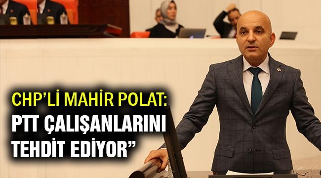 CHP'li Polat: PTT, çalışanlarını tehdit ediyor!