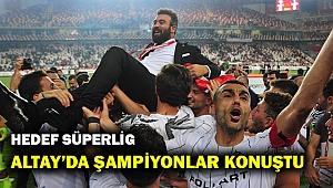 Altay'da şampiyonluk yaşayan isimler, Süper Lig hedefinden emin