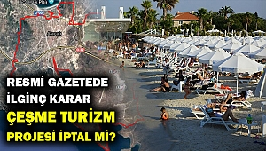 Çeşme Turizm projesi iptal mı? Acele kamulaştırma kararı kaldırıldı...