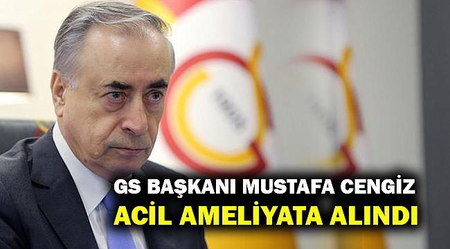 GS Başkanı Mustafa Cengiz acil ameliyata alındı!