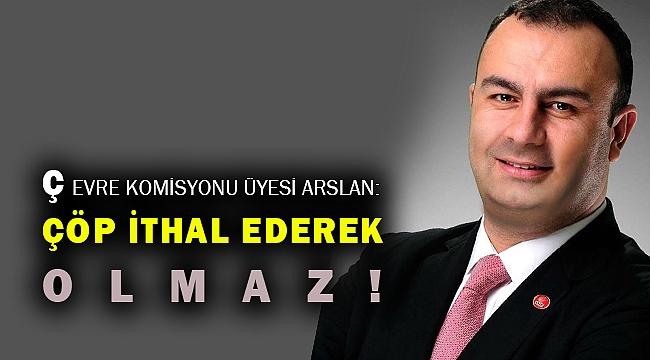 Çevre Komisyonu üyesi Arslan: Çöp ithalatında birinci sıradayız!