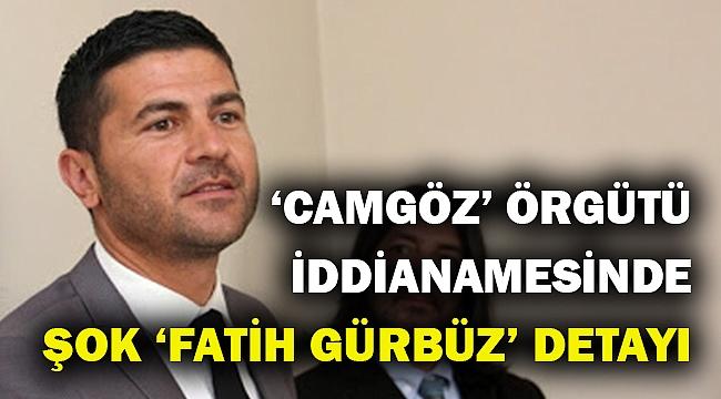 Organize suç örgütü iddianamesinde 'Fatih Gürbüz' detayı!