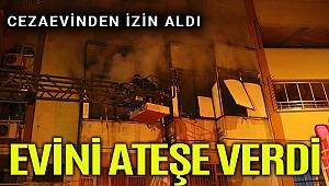 Cezaevinden izinli çıkan hükümlü evini ateşe verdi