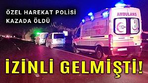Özel harekat polisi izne geldiği memleketinde kazada öldü!