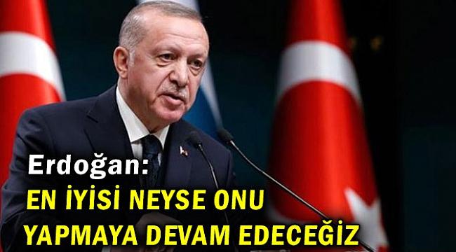 Cumhurbaşkanı Erdoğan: En iyisi neyse onu yapmaya devam edeceğiz