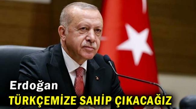 Erdoğan: Türkçemize sahip çıkacağız