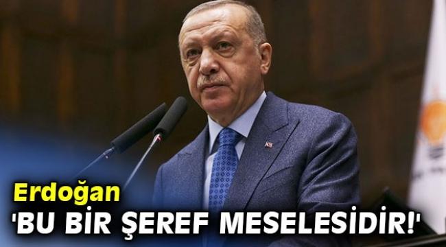Erdoğan 'Bu bir şeref meselesidir!'