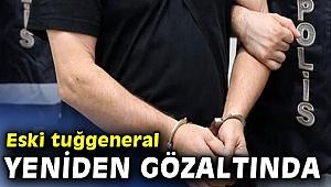 Eski tuğgeneral yeniden gözaltında