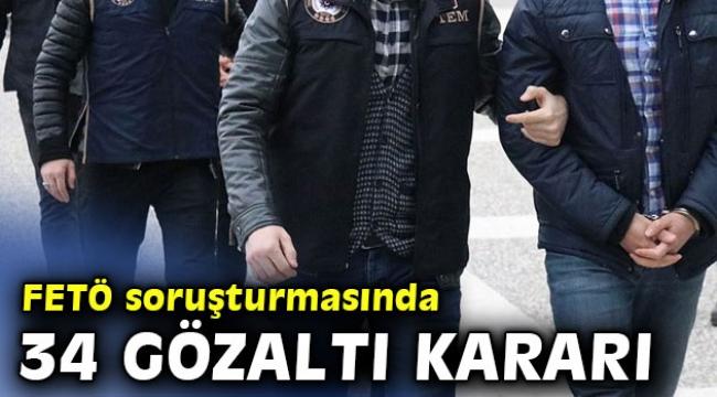 FETÖ soruşturmasında 34 gözaltı kararı