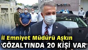 İl Emniyet Müdürü Aşkın 'Gözaltında 20 kişi var'