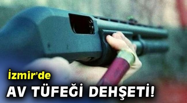İzmir'de av tüfeği dehşeti!