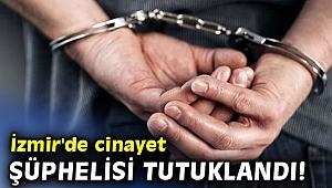 İzmir'de cinayet şüphelisi tutuklandı!