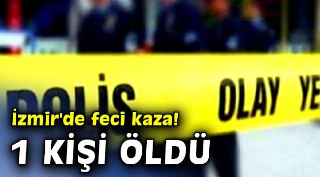 İzmir'de feci kaza! 1 kişi öldü